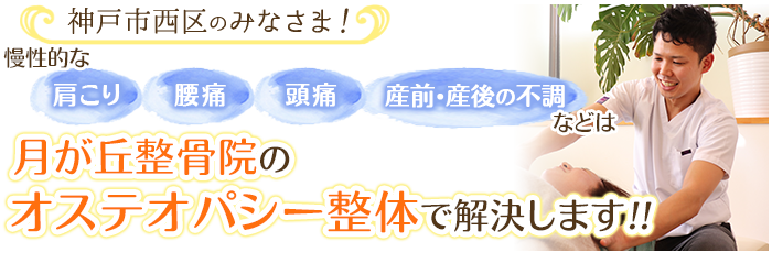 神戸市西区のみなさま!慢性的な肩こり・腰痛・頭痛・産前、産後の不調は月が丘整骨院のオステオパシー整体で解決します。